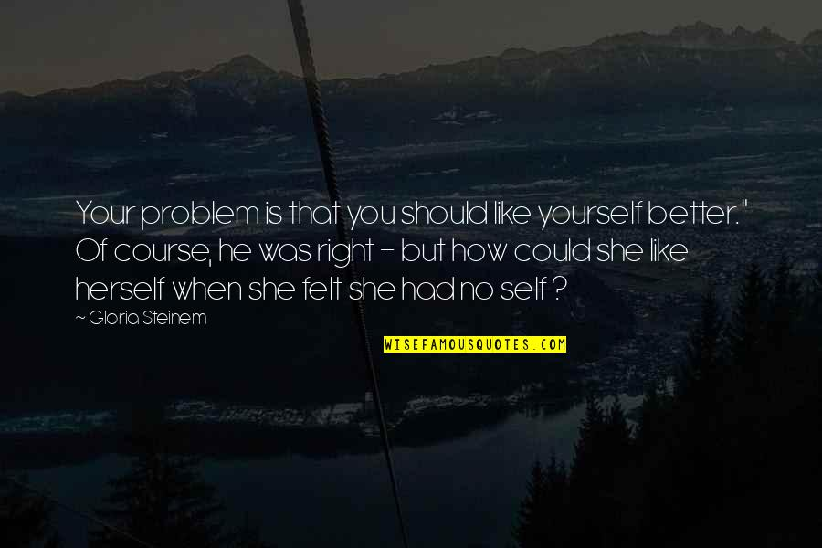 Gray Sky Quotes By Gloria Steinem: Your problem is that you should like yourself
