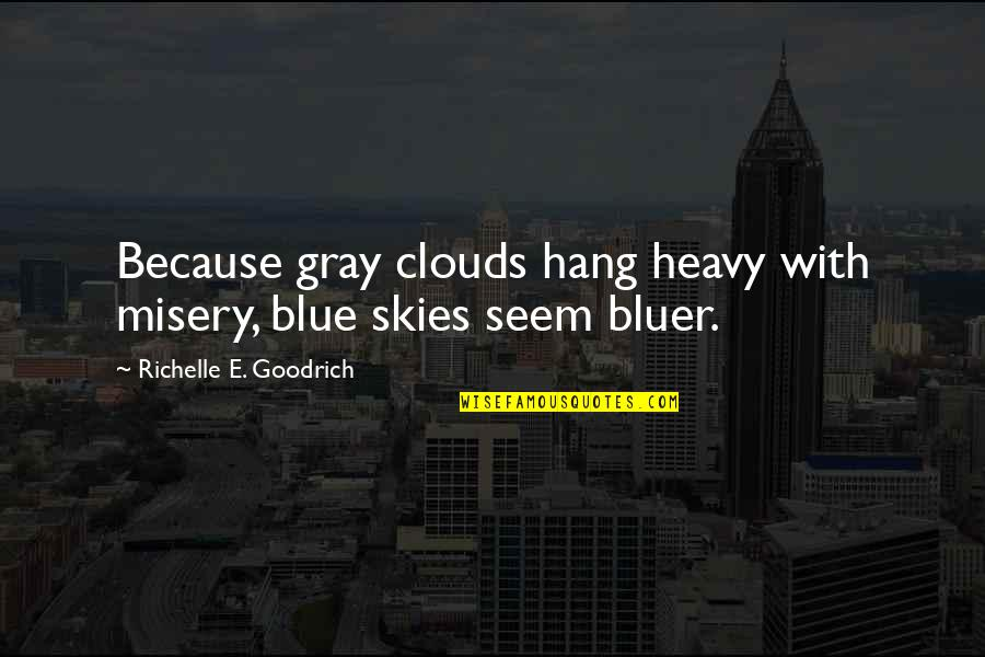 Gray Sky Quotes By Richelle E. Goodrich: Because gray clouds hang heavy with misery, blue