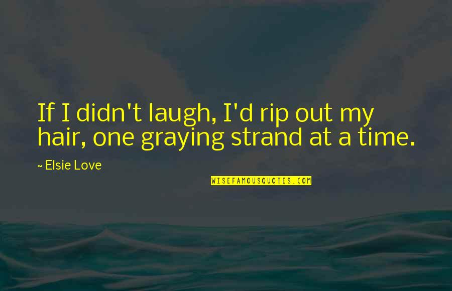 Graying Quotes By Elsie Love: If I didn't laugh, I'd rip out my