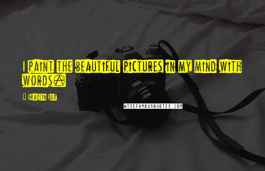 Graylin Fox quotes: I paint the beautiful pictures in my mind with words.