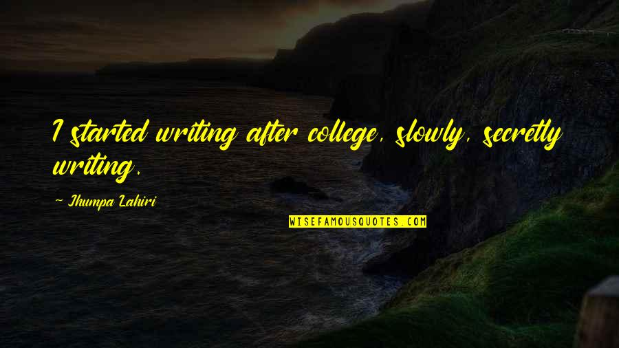 Gre Quotes By Jhumpa Lahiri: I started writing after college, slowly, secretly writing.