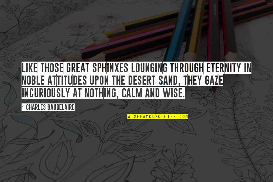 Great And Wise Quotes By Charles Baudelaire: Like those great sphinxes lounging through eternity in
