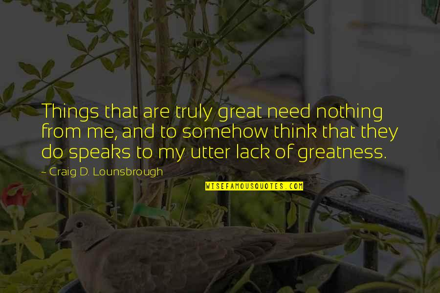 Great And Wise Quotes By Craig D. Lounsbrough: Things that are truly great need nothing from