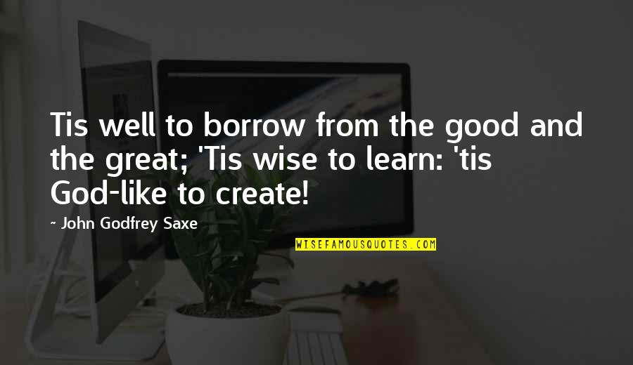 Great And Wise Quotes By John Godfrey Saxe: Tis well to borrow from the good and