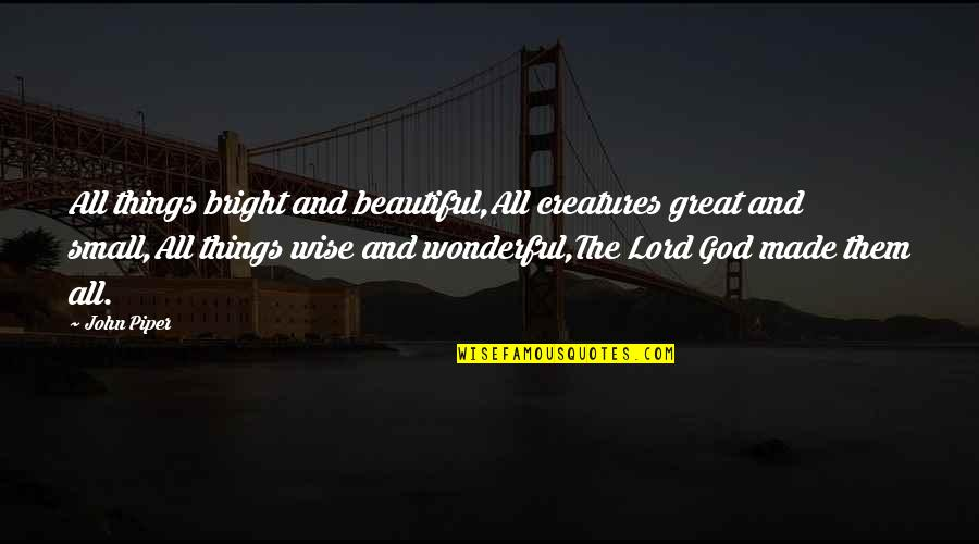 Great And Wise Quotes By John Piper: All things bright and beautiful,All creatures great and