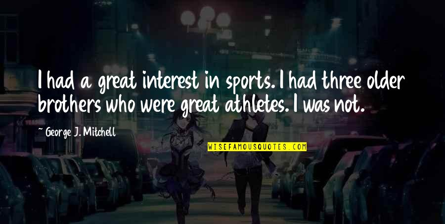 Great Athletes Quotes By George J. Mitchell: I had a great interest in sports. I