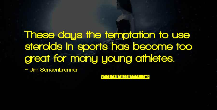 Great Athletes Quotes By Jim Sensenbrenner: These days the temptation to use steroids in