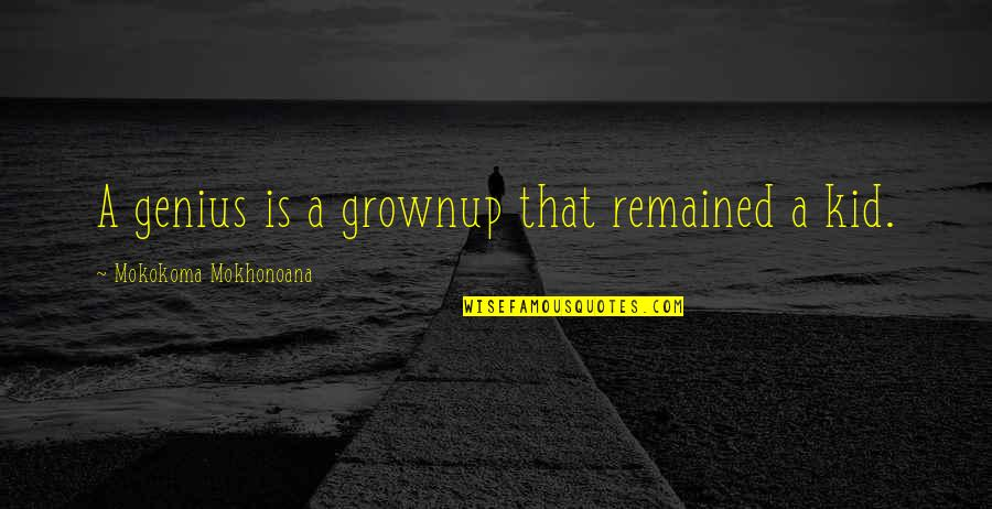 Great Athletes Quotes By Mokokoma Mokhonoana: A genius is a grownup that remained a