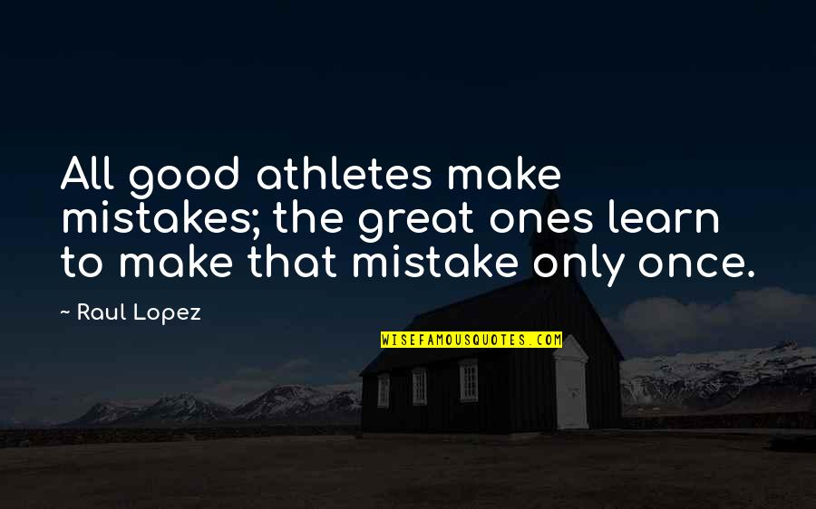 Great Athletes Quotes By Raul Lopez: All good athletes make mistakes; the great ones