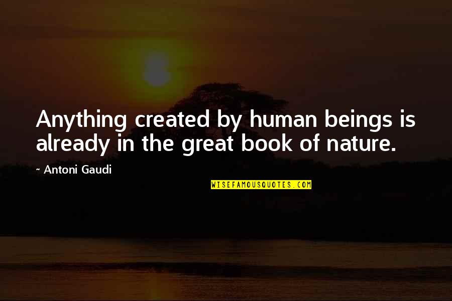 Great Beings Quotes By Antoni Gaudi: Anything created by human beings is already in