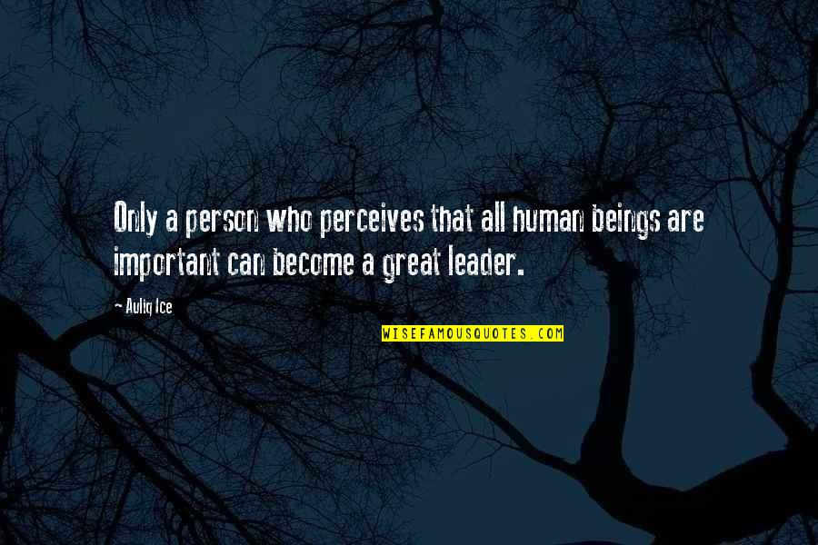 Great Beings Quotes By Auliq Ice: Only a person who perceives that all human