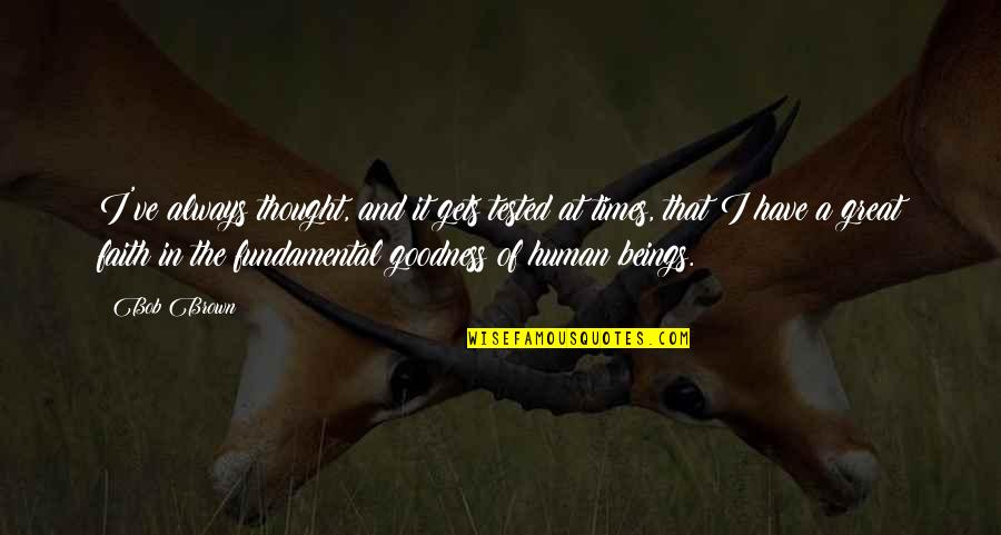 Great Beings Quotes By Bob Brown: I've always thought, and it gets tested at