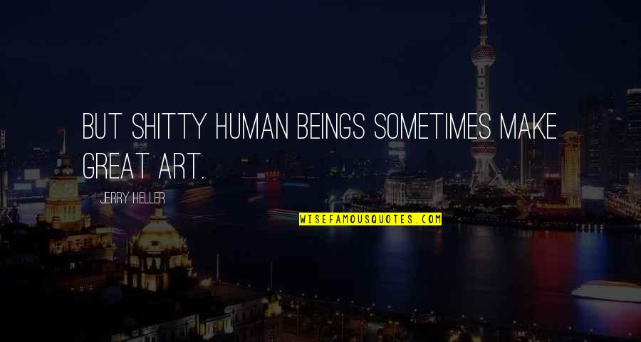 Great Beings Quotes By Jerry Heller: But shitty human beings sometimes make great art.