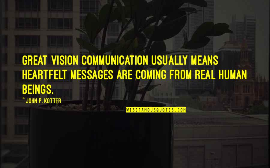 Great Beings Quotes By John P. Kotter: Great vision communication usually means heartfelt messages are