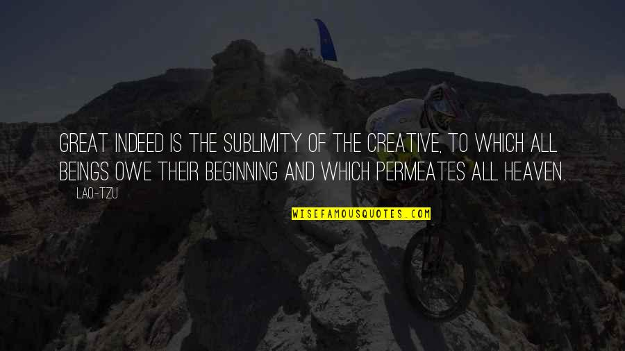 Great Beings Quotes By Lao-Tzu: Great indeed is the sublimity of the Creative,