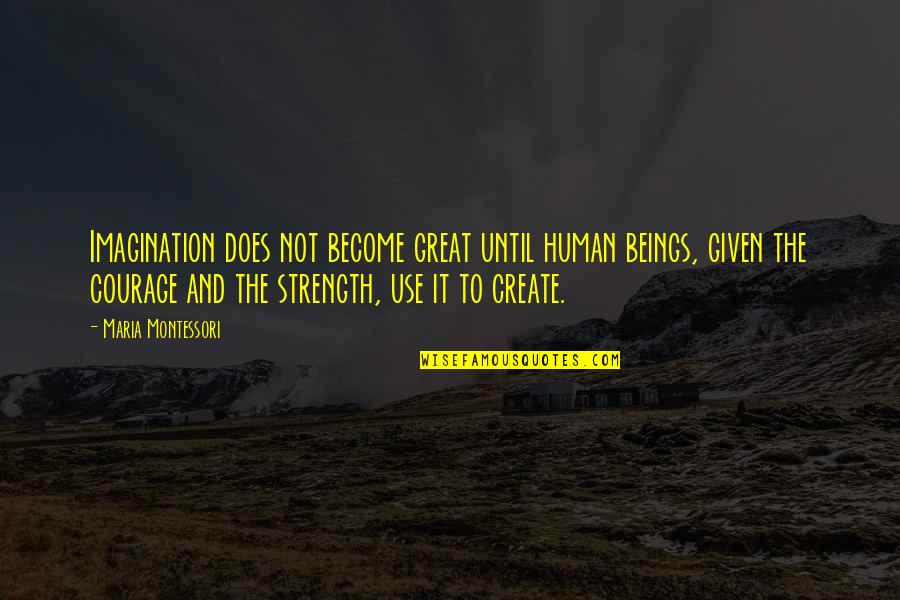 Great Beings Quotes By Maria Montessori: Imagination does not become great until human beings,