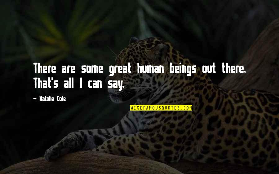 Great Beings Quotes By Natalie Cole: There are some great human beings out there.