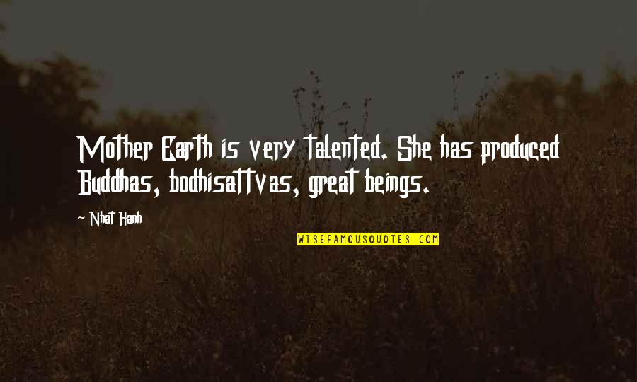 Great Beings Quotes By Nhat Hanh: Mother Earth is very talented. She has produced