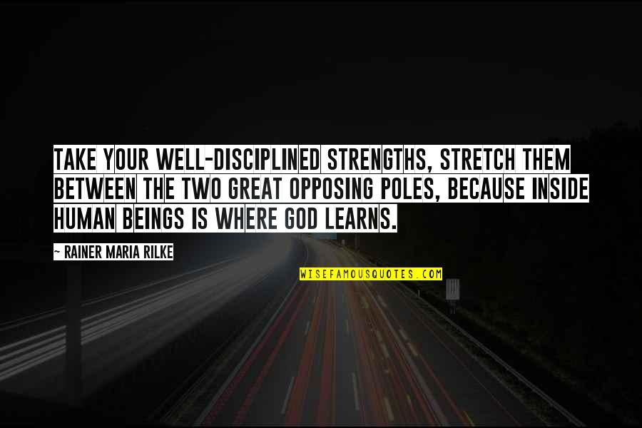 Great Beings Quotes By Rainer Maria Rilke: Take your well-disciplined strengths, stretch them between the