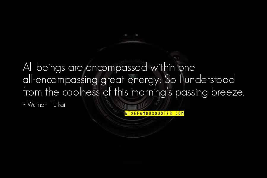 Great Beings Quotes By Wumen Huikai: All beings are encompassed within one all-encompassing great