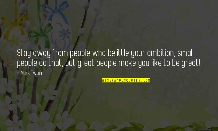 Great Belittle Quotes By Mark Twain: Stay away from people who belittle your ambition,