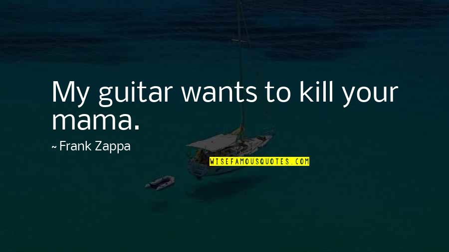 Great Bowler Quotes By Frank Zappa: My guitar wants to kill your mama.