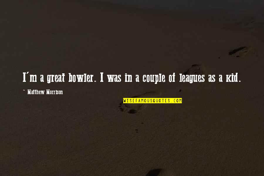 Great Bowler Quotes By Matthew Morrison: I'm a great bowler. I was in a
