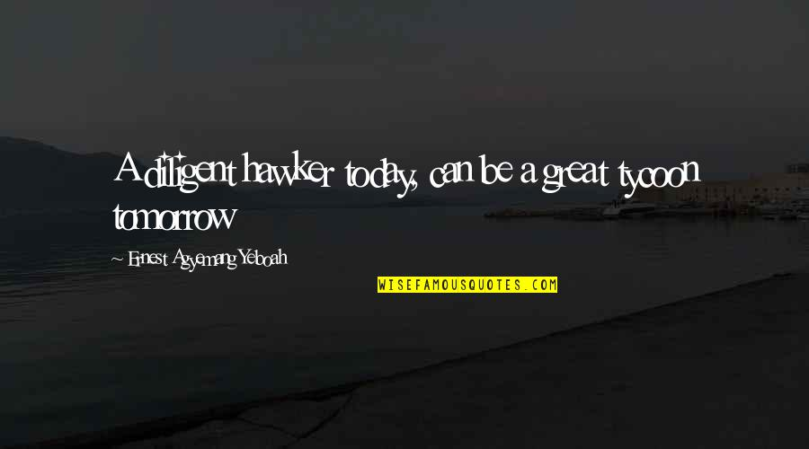 Great Business Success Quotes By Ernest Agyemang Yeboah: A diligent hawker today, can be a great