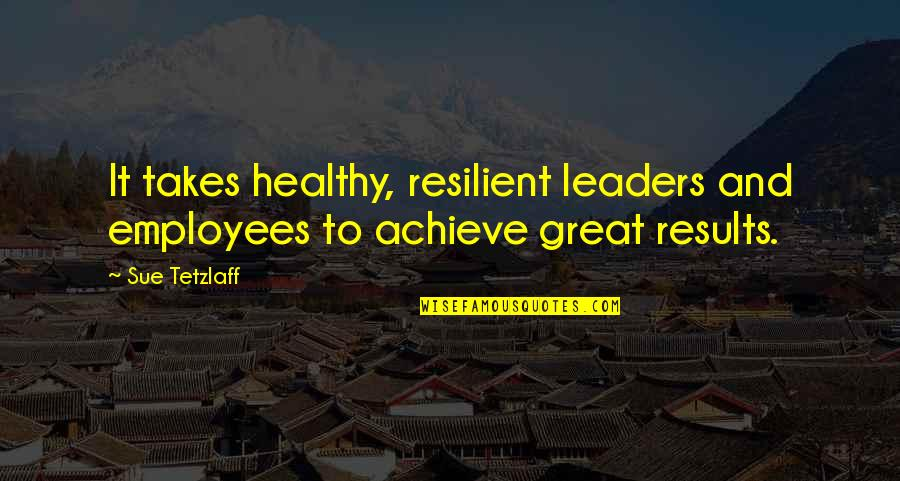 Great Business Success Quotes By Sue Tetzlaff: It takes healthy, resilient leaders and employees to