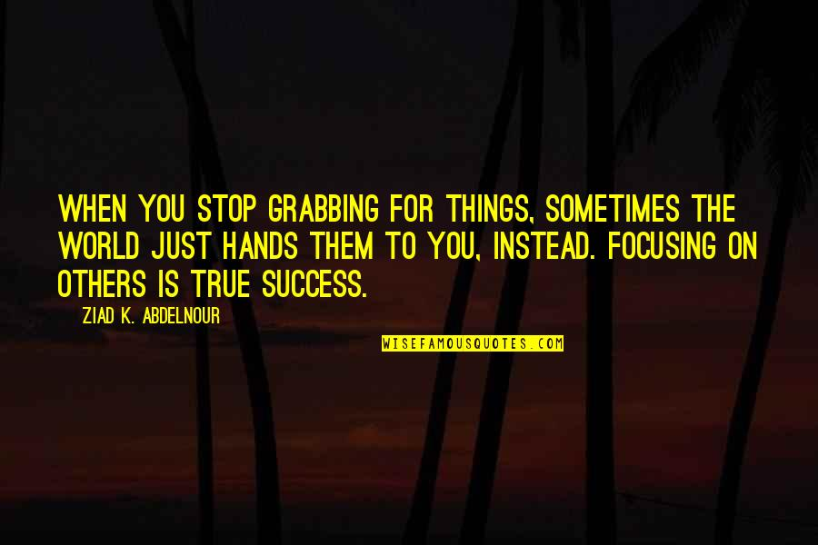 Great Christian Sayings And Quotes By Ziad K. Abdelnour: When you stop grabbing for things, sometimes the