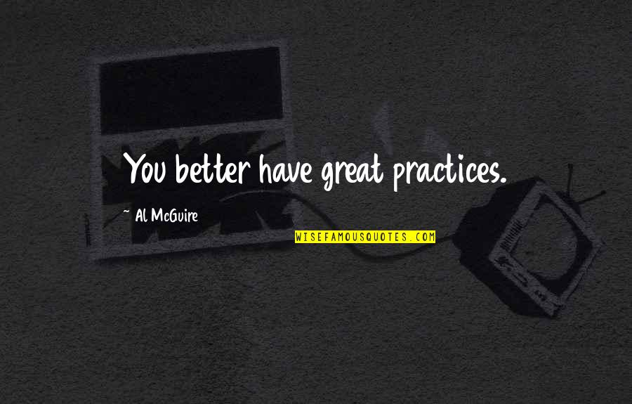 Great Coaching Quotes By Al McGuire: You better have great practices.