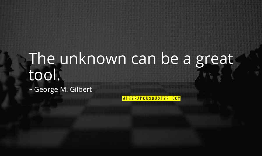 Great Coaching Quotes By George M. Gilbert: The unknown can be a great tool.