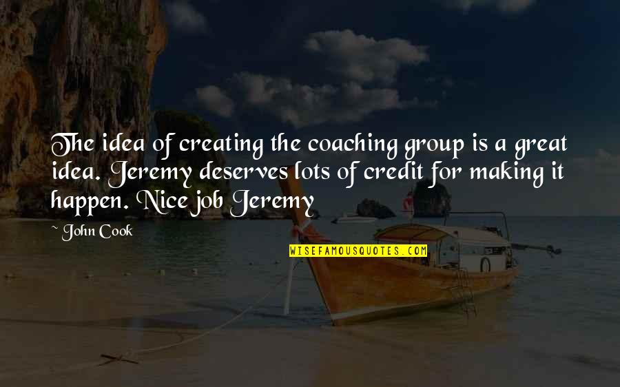 Great Coaching Quotes By John Cook: The idea of creating the coaching group is