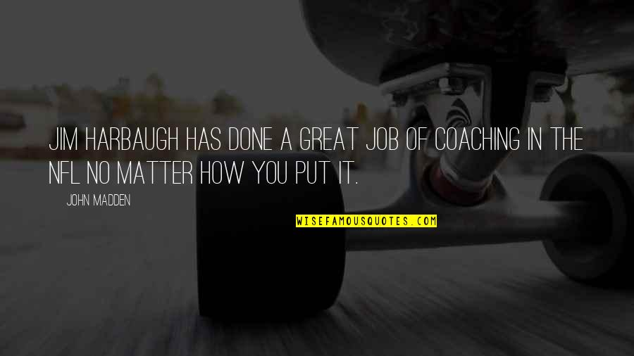 Great Coaching Quotes By John Madden: Jim Harbaugh has done a great job of