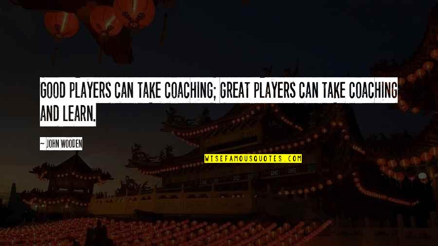 Great Coaching Quotes By John Wooden: Good players can take coaching; great players can