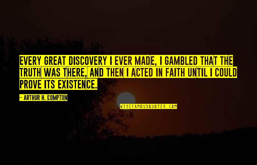 Great Discovery Quotes By Arthur H. Compton: Every great discovery I ever made, I gambled