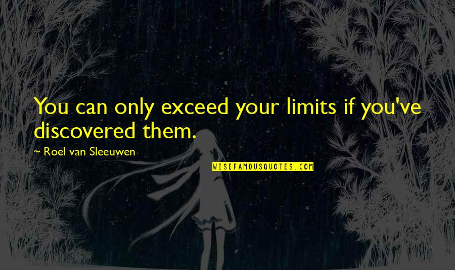 Great Discovery Quotes By Roel Van Sleeuwen: You can only exceed your limits if you've