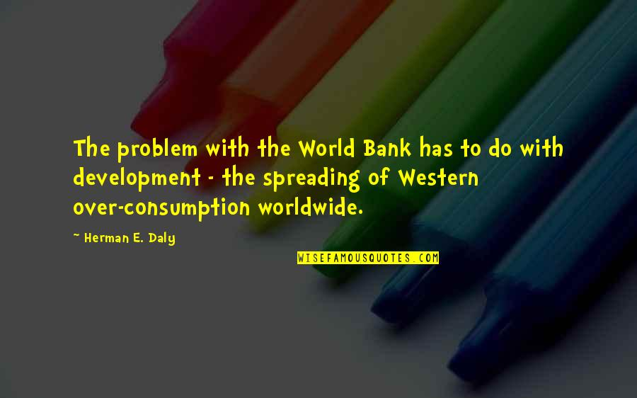Great Expectations Kent Quotes By Herman E. Daly: The problem with the World Bank has to