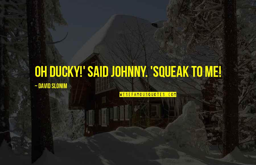 Great Expectations Oklahoma Quotes By David Slonim: Oh Ducky!' said Johnny. 'Squeak to me!