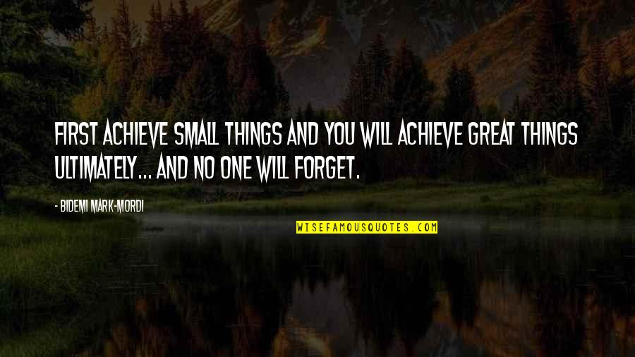 Great Forget Quotes By Bidemi Mark-Mordi: First achieve small things and you will achieve