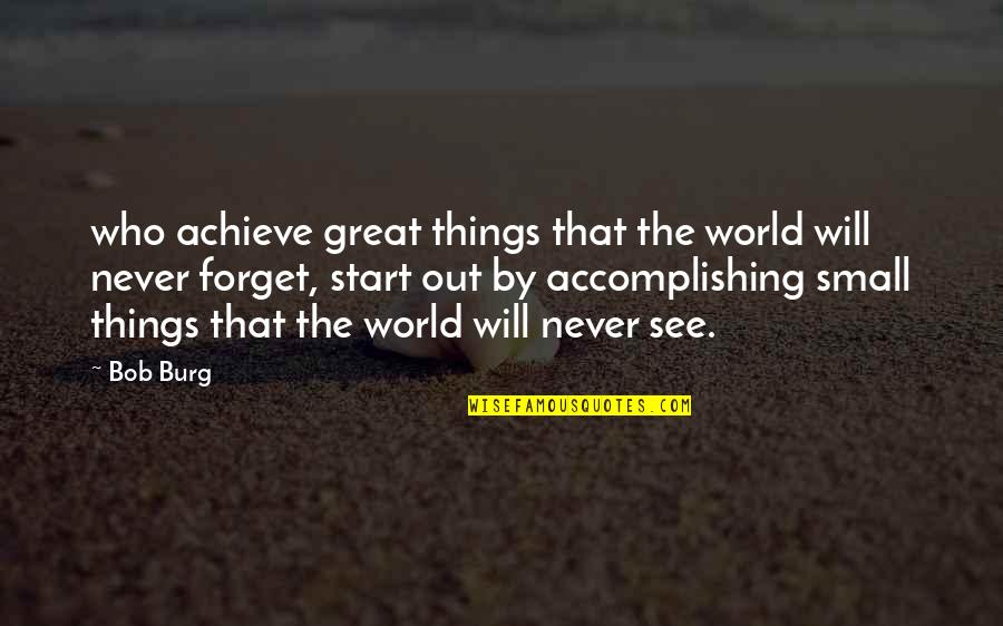 Great Forget Quotes By Bob Burg: who achieve great things that the world will