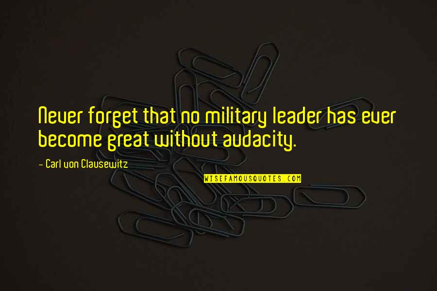 Great Forget Quotes By Carl Von Clausewitz: Never forget that no military leader has ever