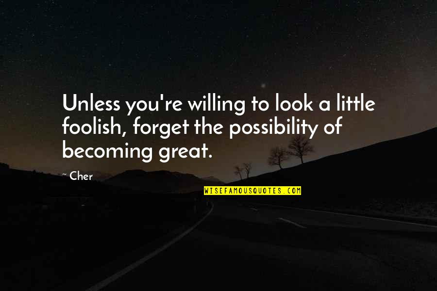Great Forget Quotes By Cher: Unless you're willing to look a little foolish,
