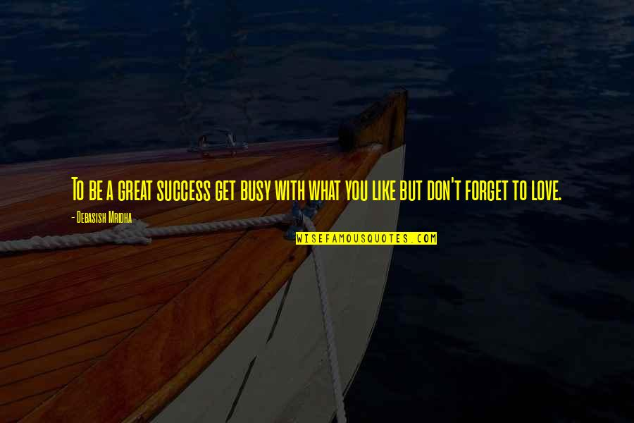 Great Forget Quotes By Debasish Mridha: To be a great success get busy with