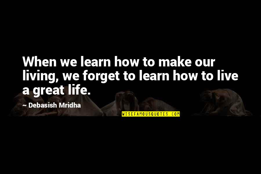 Great Forget Quotes By Debasish Mridha: When we learn how to make our living,