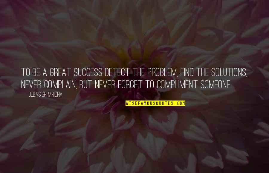Great Forget Quotes By Debasish Mridha: To be a great success detect the problem,