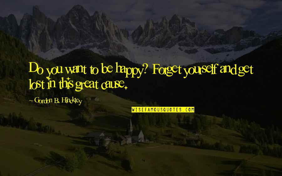 Great Forget Quotes By Gordon B. Hinckley: Do you want to be happy? Forget yourself