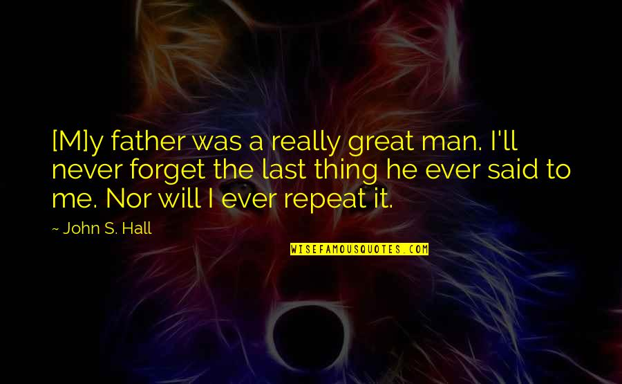 Great Forget Quotes By John S. Hall: [M]y father was a really great man. I'll