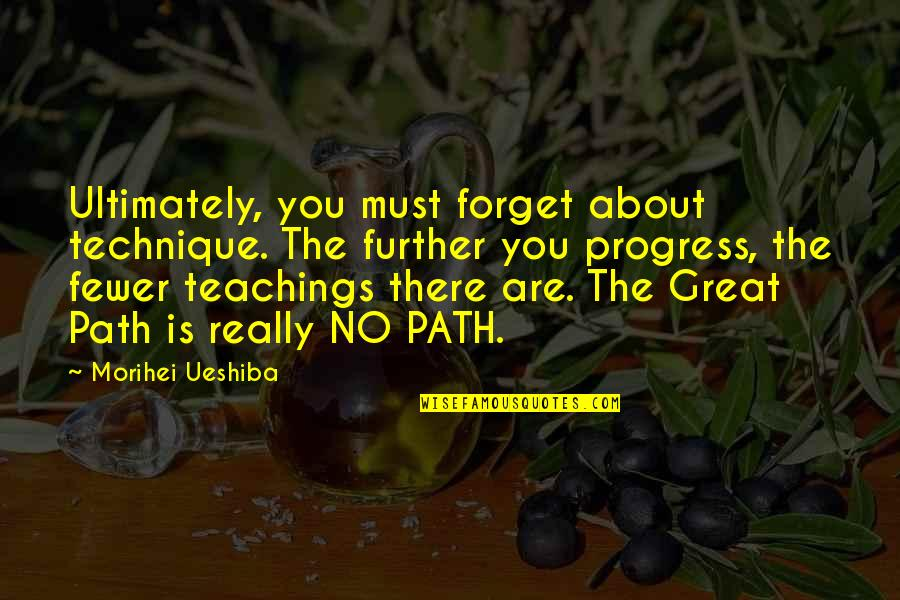 Great Forget Quotes By Morihei Ueshiba: Ultimately, you must forget about technique. The further