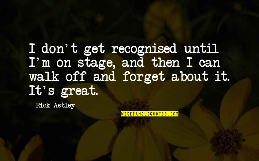 Great Forget Quotes By Rick Astley: I don't get recognised until I'm on stage,
